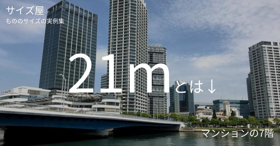 21mとは「マンションの7階」くらいの高さです