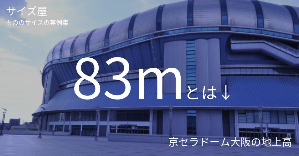 83mとは「京セラドーム大阪の地上高」くらいの高さです