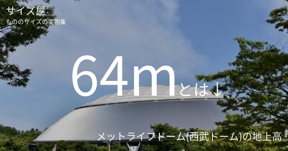 64mとは「メットライフドーム(西武ドーム)の地上高」くらいの高さです