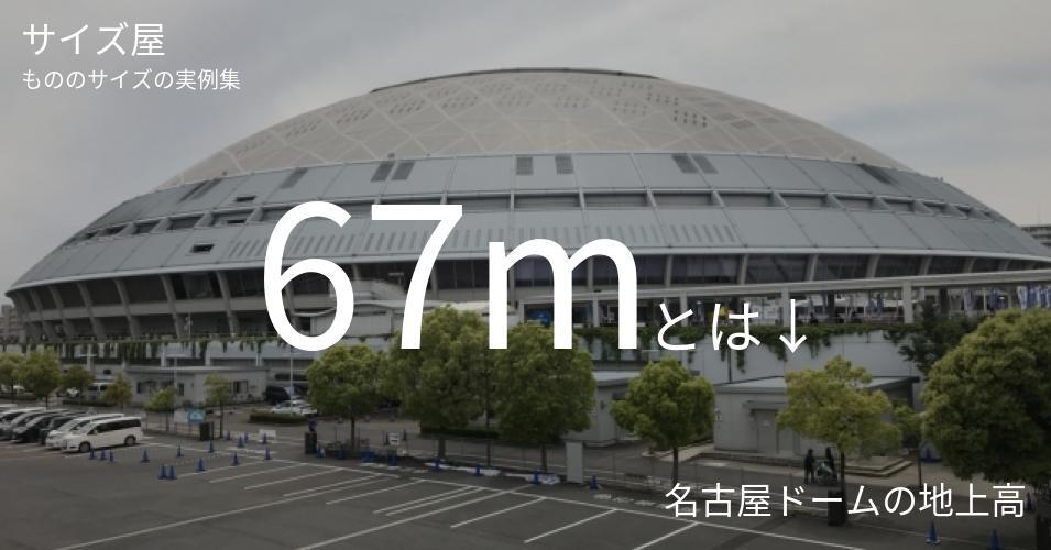 67mとは「名古屋ドームの地上高」くらいの高さです