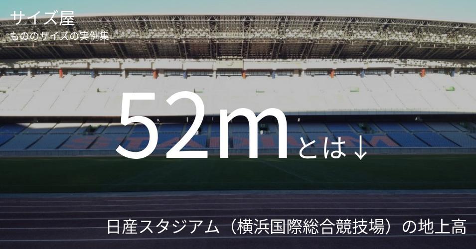 52mとは「日産スタジアム(横浜国際総合競技場)の地上高」くらいの高さです