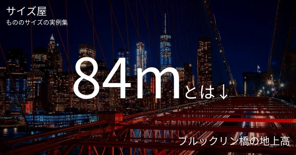 84mとは「ブルックリン橋の地上高」くらいの高さです