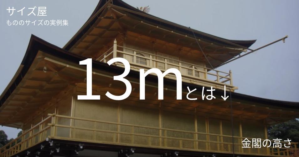 13mとは「金閣の高さ」くらいの高さです