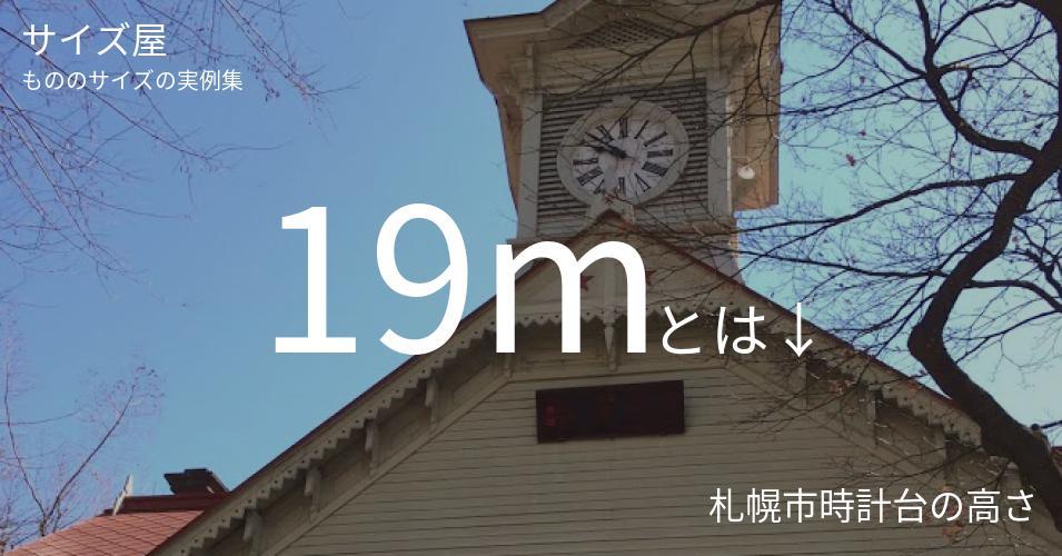 19mとは「札幌市時計台の高さ」くらいの高さです