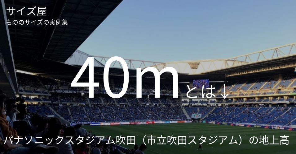 40mとは「パナソニックスタジアム吹田(市立吹田スタジアム)の地上高」くらいの高さです