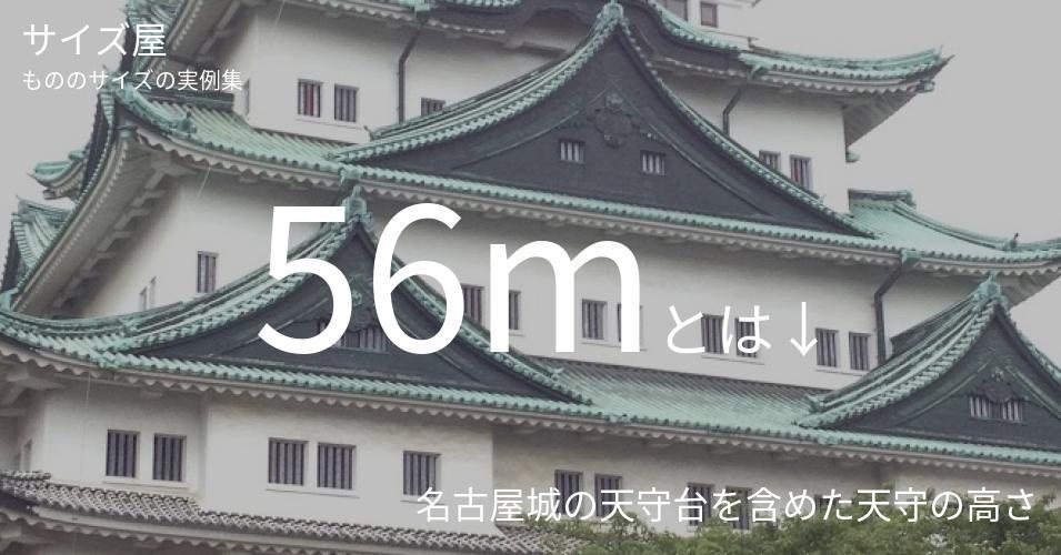 56mとは「名古屋城の天守台を含めた天守の高さ」くらいの高さです