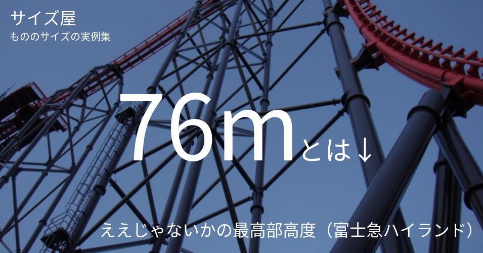 76mとは「ええじゃないかの最高部高度(富士急ハイランド)」くらいの高さです