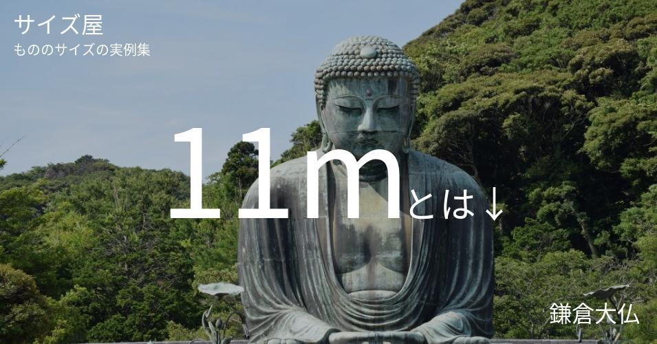11mとは「鎌倉大仏」くらいの高さです