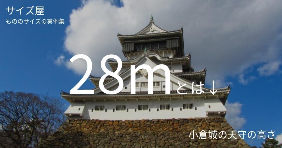 28mとは「小倉城の天守の高さ」くらいの高さです