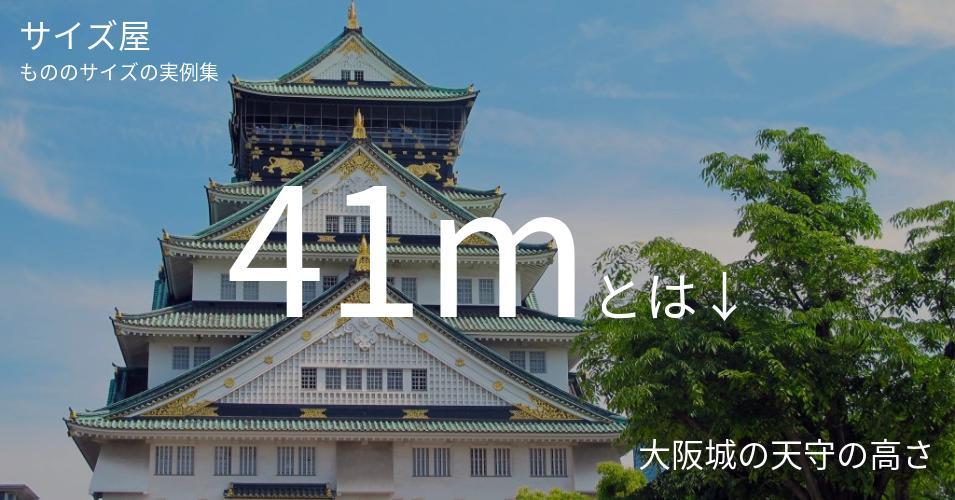 41mとは「大阪城の天守の高さ」くらいの高さです