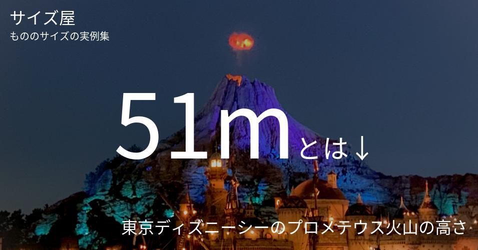 51mとは「東京ディズニーシーのプロメテウス火山の高さ」くらいの高さです