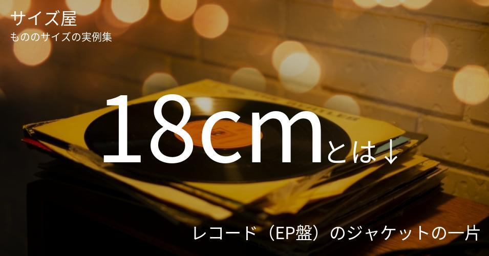 18cmとは「レコード(EP盤)のジャケットの一片」くらいの高さです