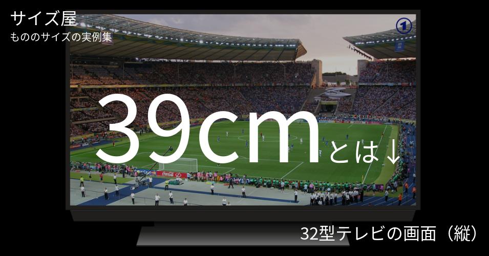 39cmとは「32型テレビの画面(縦)」くらいの高さです
