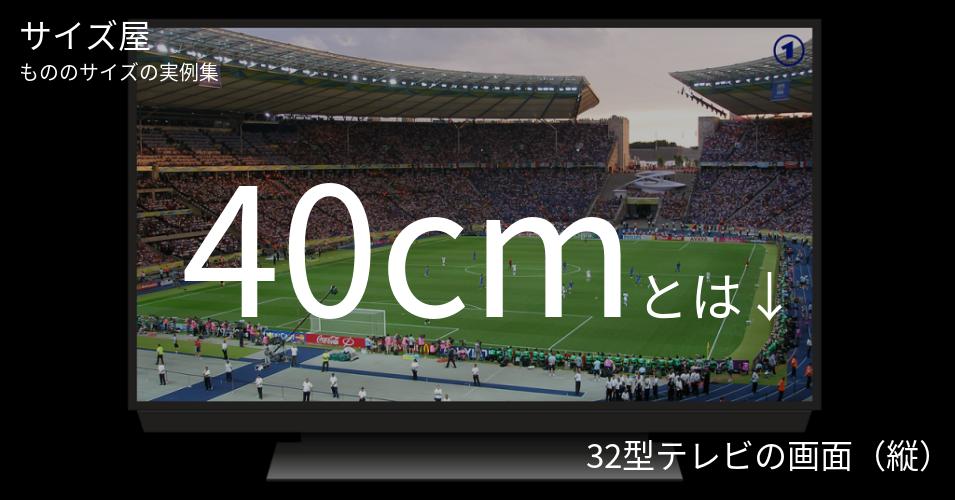 40cmとは「32型テレビの画面(縦)」くらいの高さです