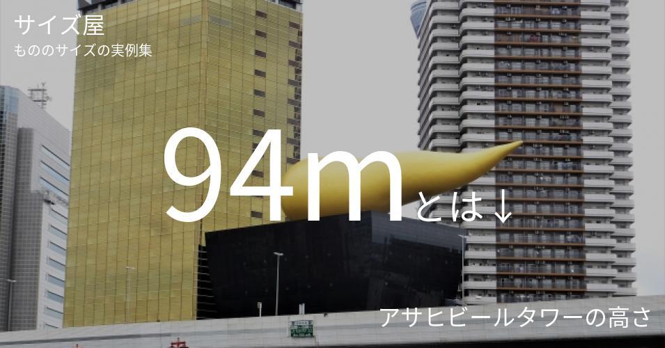 94mとは「アサヒビールタワーの高さ」くらいの高さです