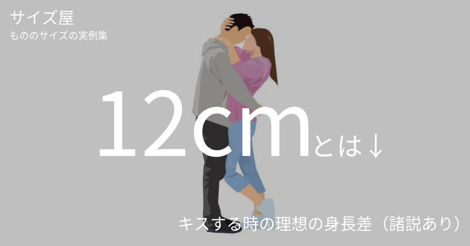 12cmとは「キスする時の理想の身長差(諸説あり)」くらいの高さです