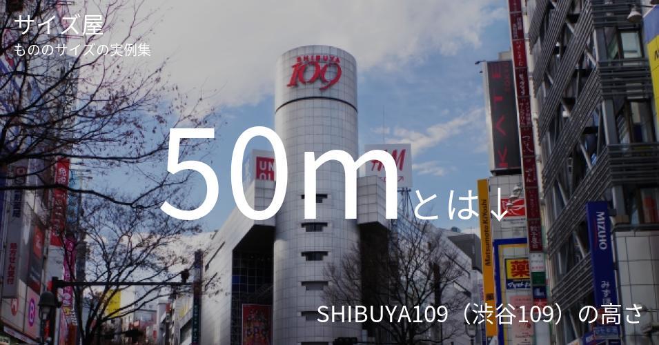 50mとは「SHIBUYA109(渋谷109)の高さ」くらいの高さです