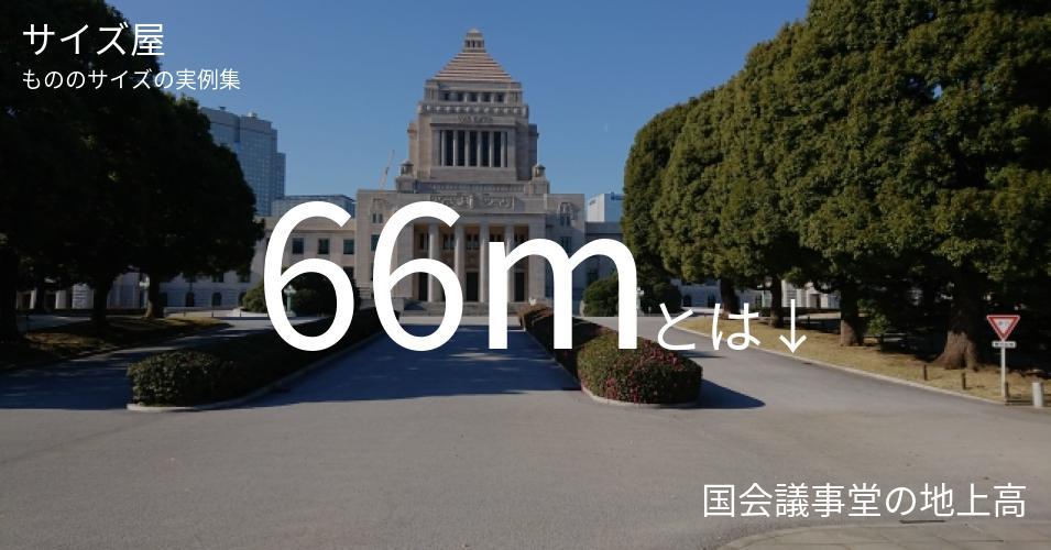 66mとは「国会議事堂の地上高」くらいの高さです