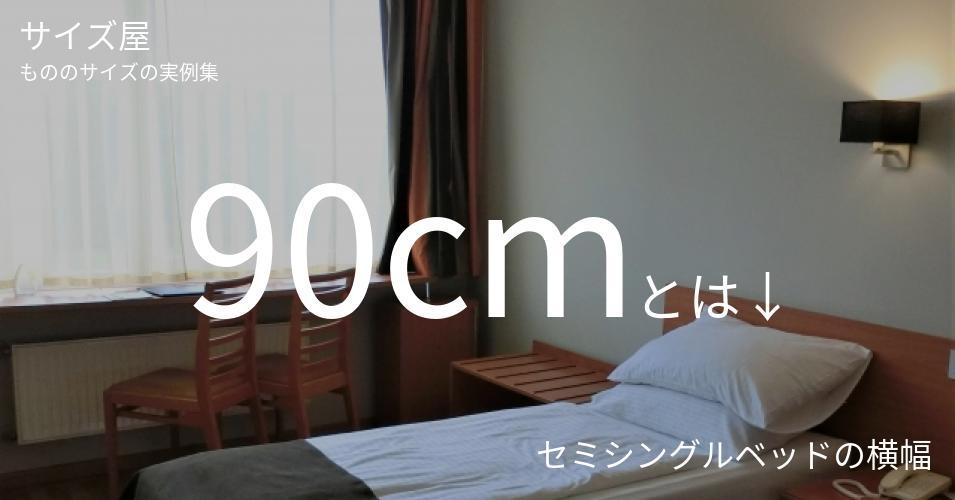 90cmとは「セミシングルベッドの横幅」くらいの高さです