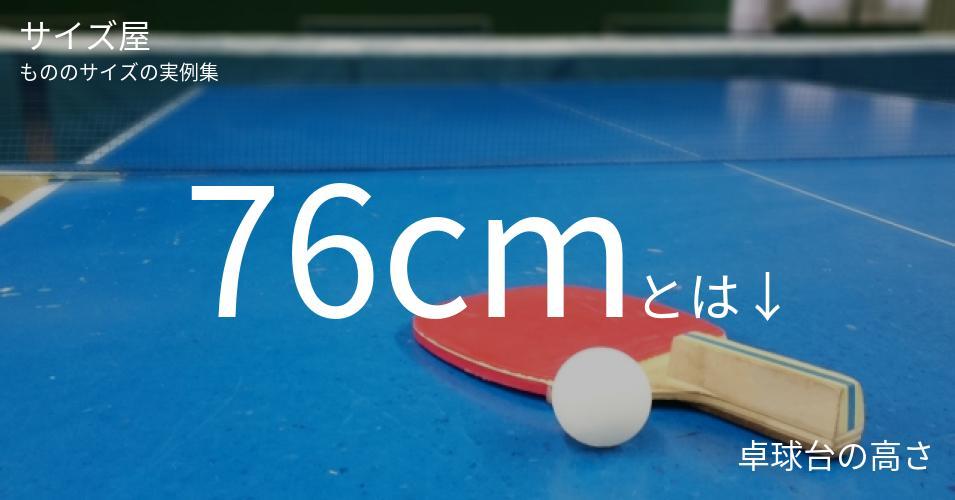 76cmとは「卓球台の高さ」くらいの高さです