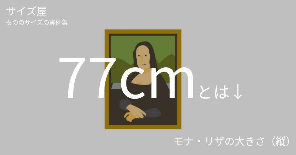 77cmとは「モナ・リザの大きさ(縦)」くらいの高さです