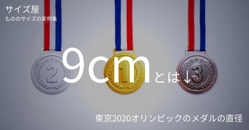 9cmとは「東京2020オリンピックのメダルの直径」くらいの高さです